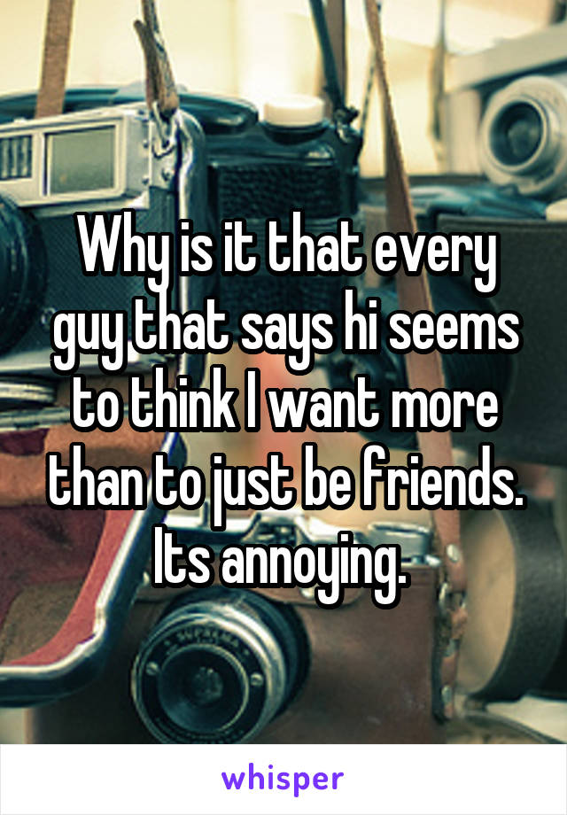 Why is it that every guy that says hi seems to think I want more than to just be friends. Its annoying.