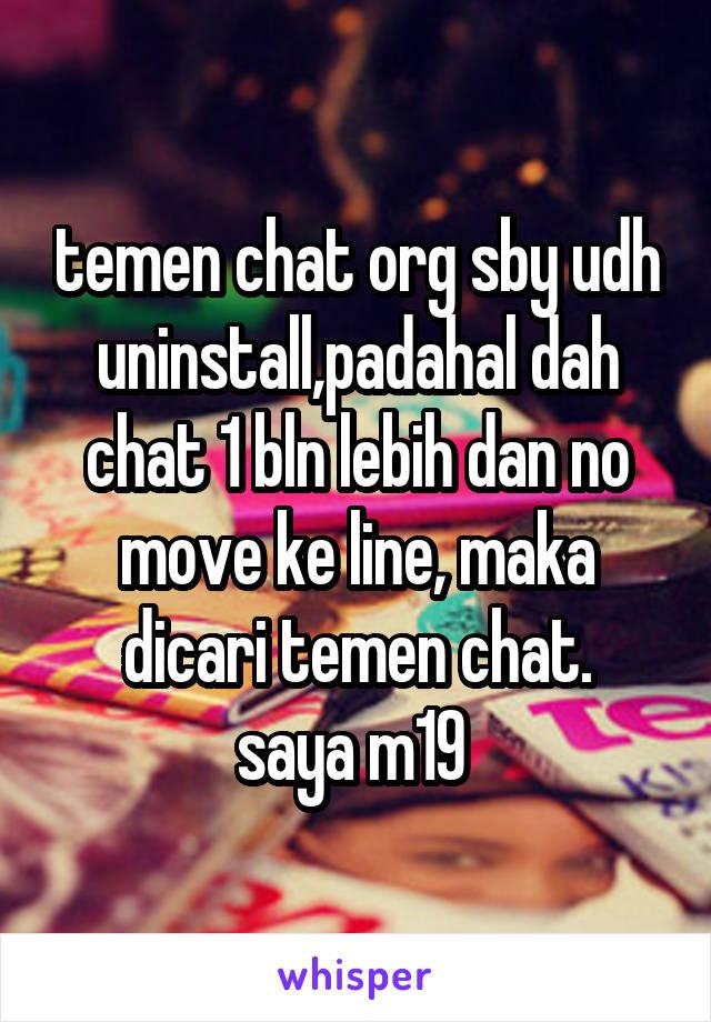 temen chat org sby udh uninstall,padahal dah chat 1 bln lebih dan no move ke line, maka dicari temen chat. saya m19