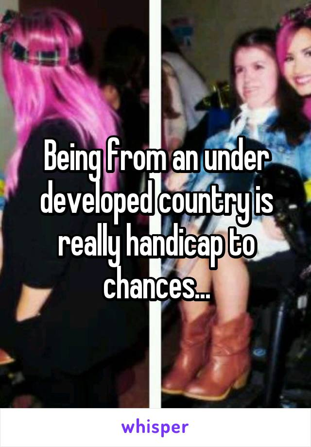 Being from an under developed country is really handicap to chances...