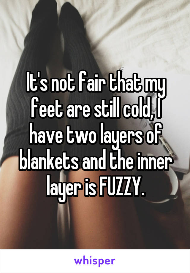 It's not fair that my feet are still cold, I have two layers of blankets and the inner layer is FUZZY.