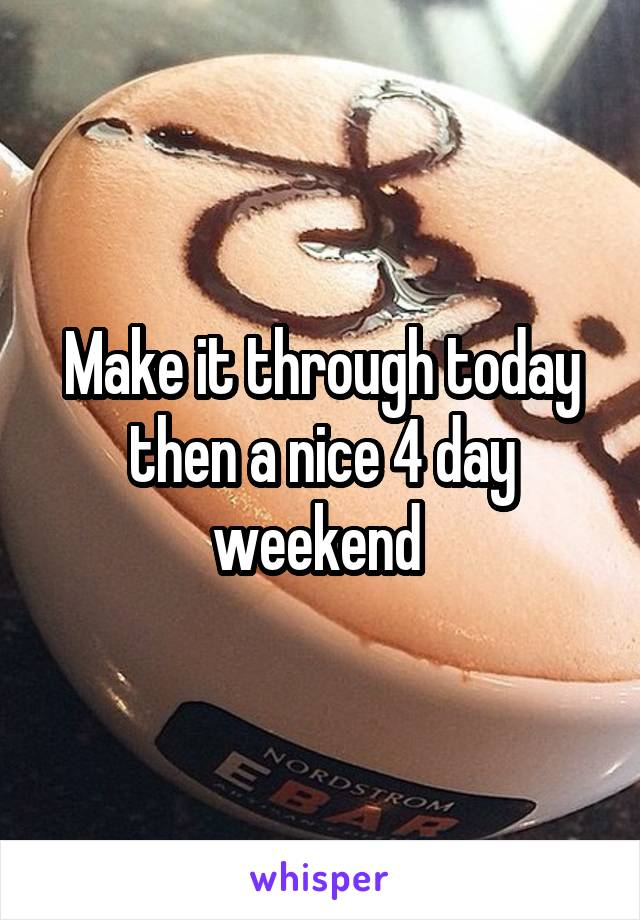 Make it through today then a nice 4 day weekend