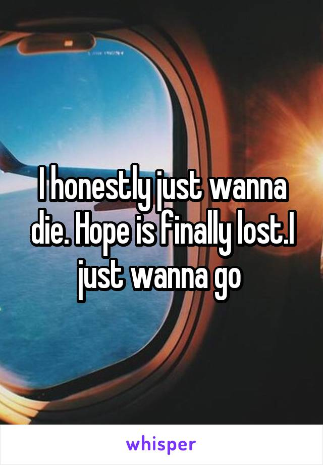 I honestly just wanna die. Hope is finally lost.I just wanna go
