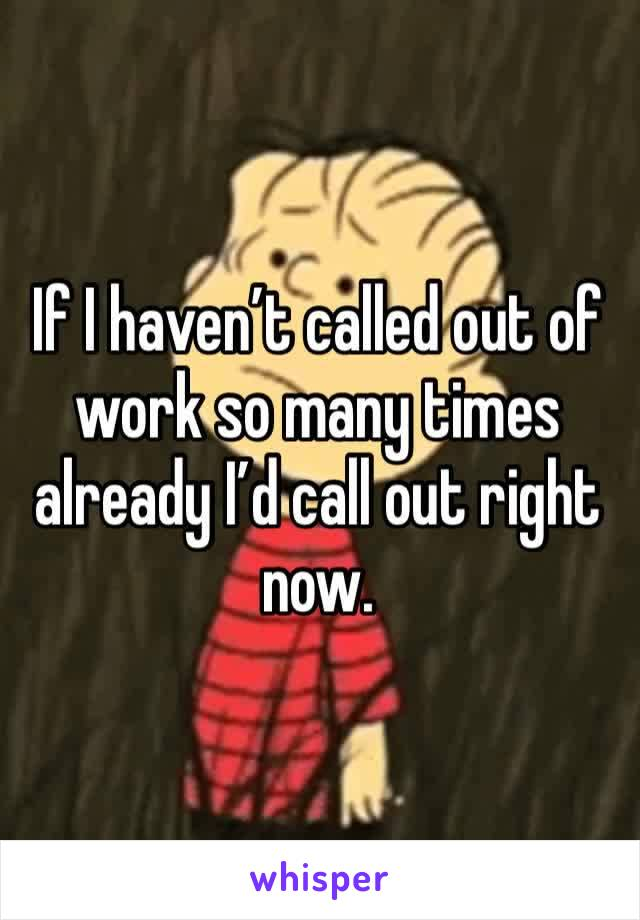 If I haven't called out of work so many times already I'd call out right now.