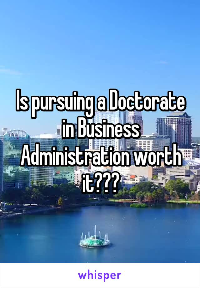 Is pursuing a Doctorate in Business Administration worth it???