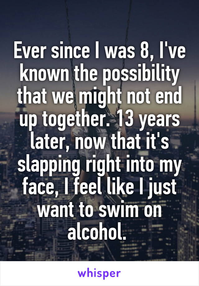 Ever since I was 8, I've known the possibility that we might not end up together. 13 years later, now that it's slapping right into my face, I feel like I just want to swim on alcohol.