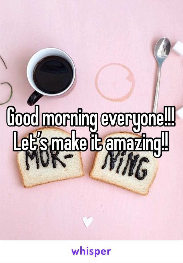 Good morning everyone!!!  Let's make it amazing!!