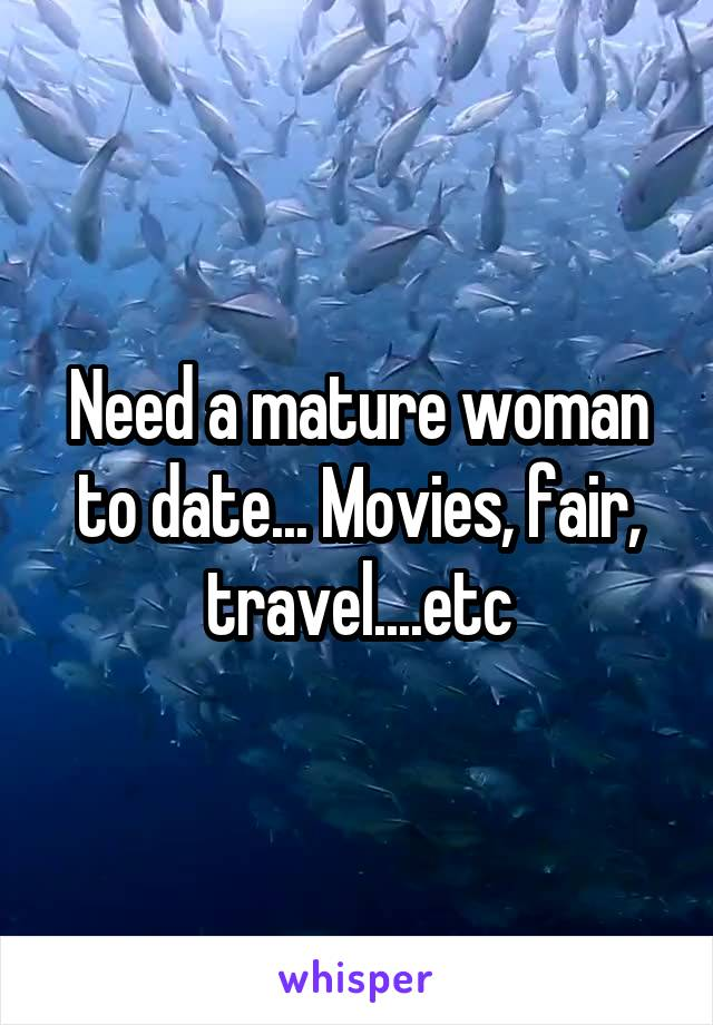 Need a mature woman to date... Movies, fair, travel....etc