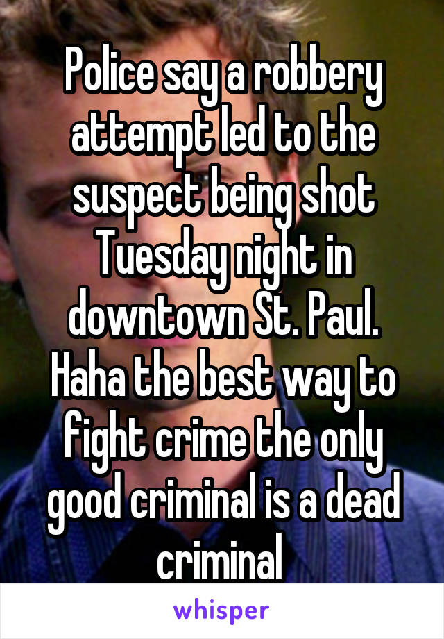 Police say a robbery attempt led to the suspect being shot Tuesday night in downtown St. Paul. Haha the best way to fight crime the only good criminal is a dead criminal