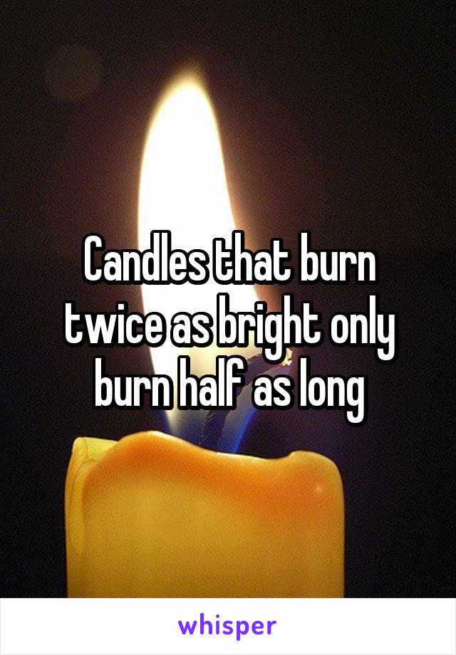 Candles that burn twice as bright only burn half as long