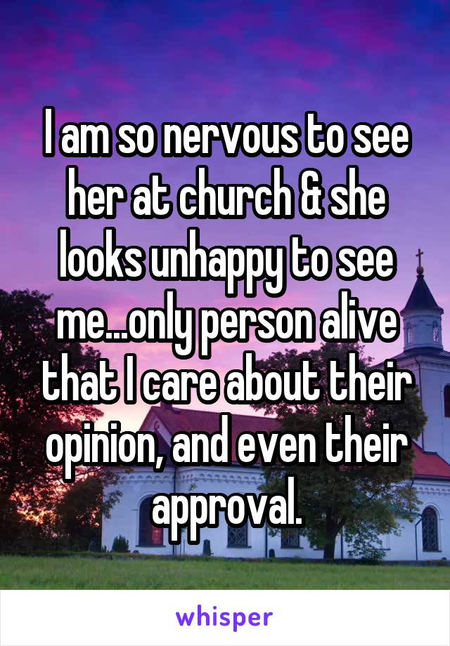 I am so nervous to see her at church & she looks unhappy to see me...only person alive that I care about their opinion, and even their approval.