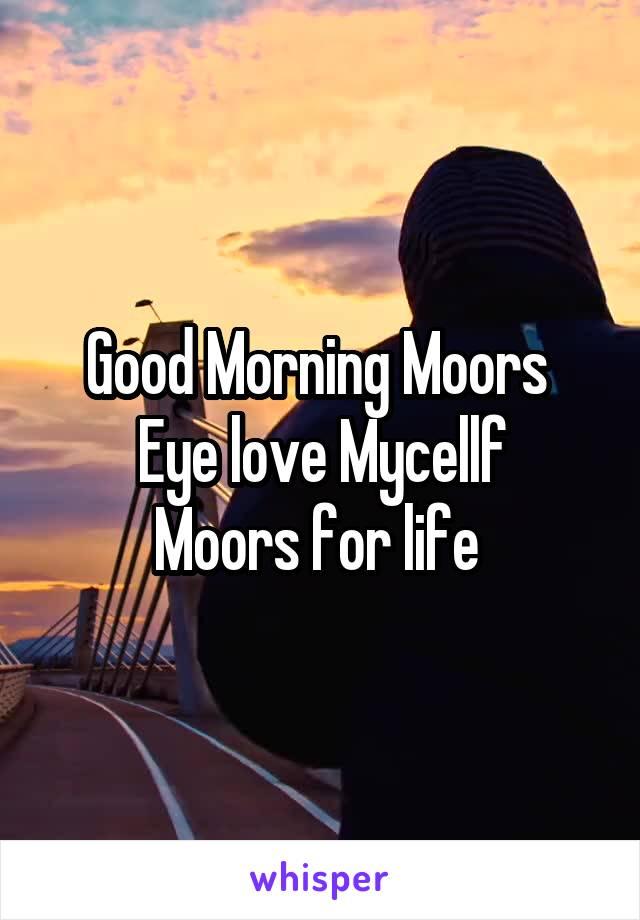 Good Morning Moors  Eye love Mycellf Moors for life