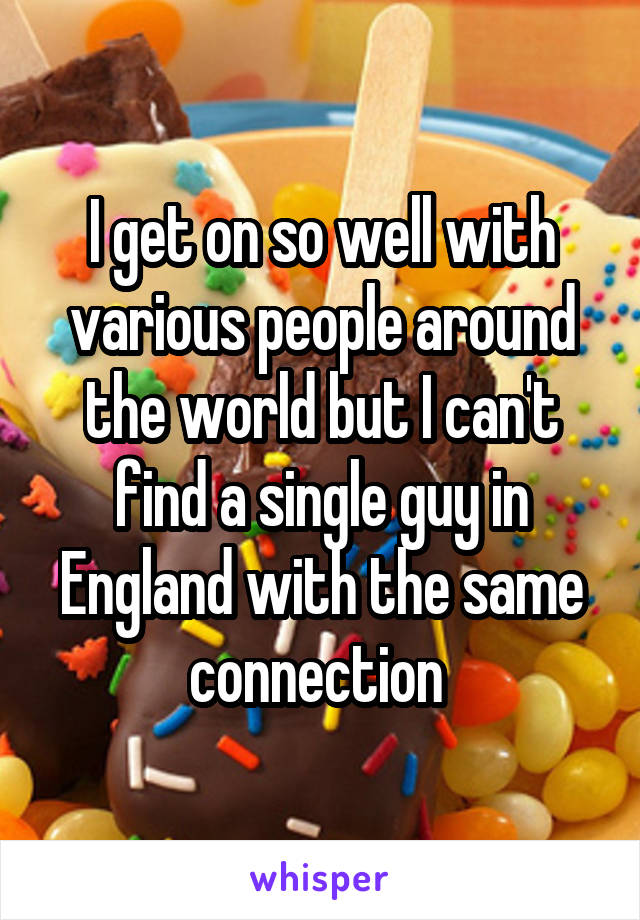 I get on so well with various people around the world but I can't find a single guy in England with the same connection