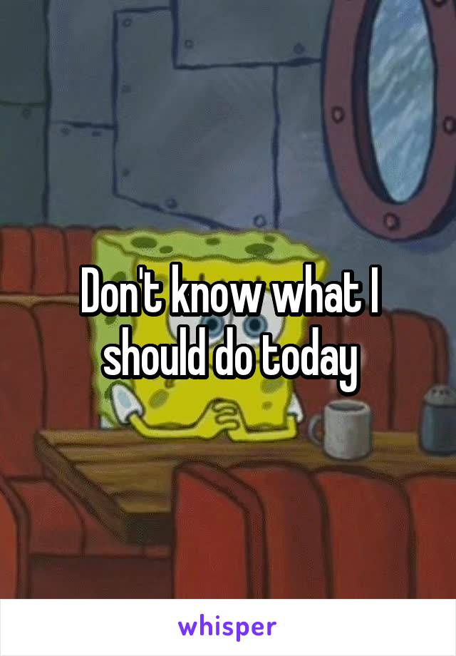 Don't know what I should do today