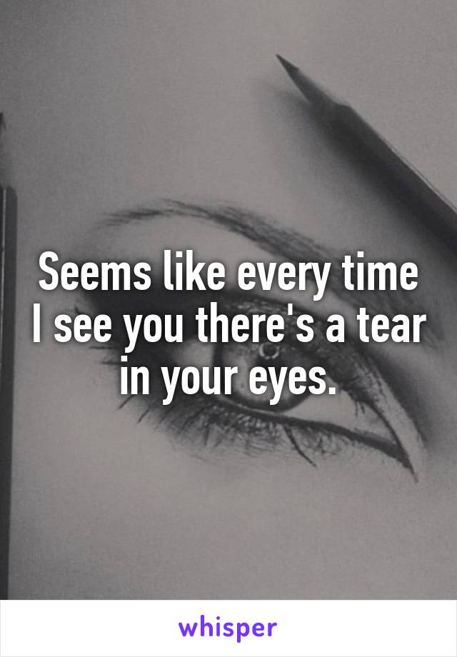 Seems like every time I see you there's a tear in your eyes.
