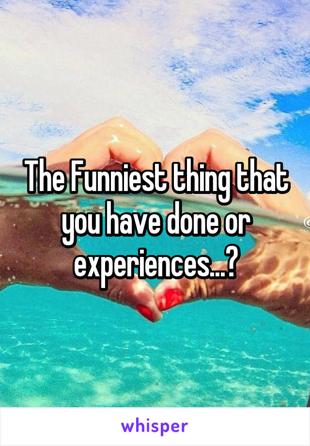 The Funniest thing that you have done or experiences...?