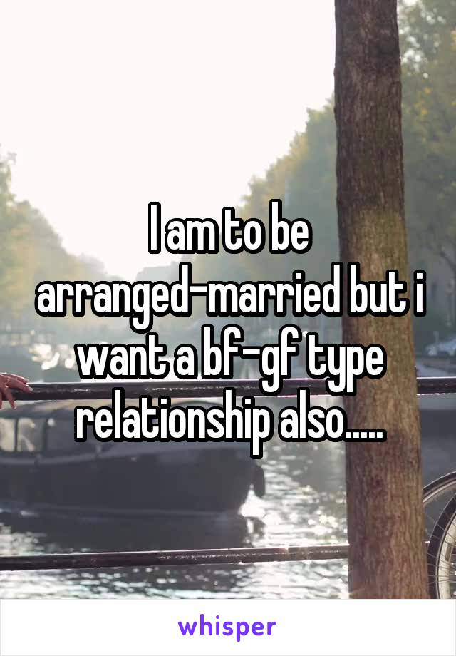 I am to be arranged-married but i want a bf-gf type relationship also.....