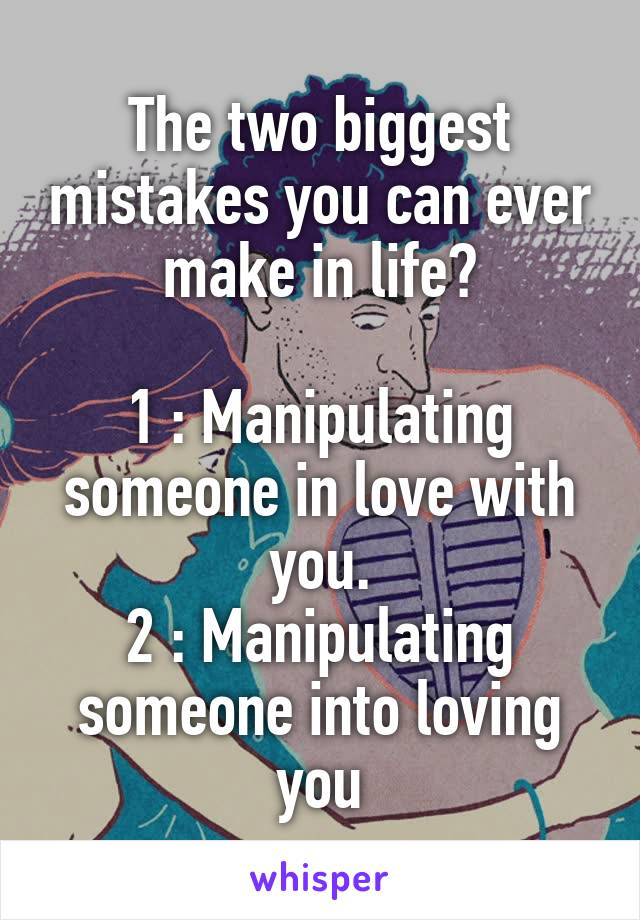 The two biggest mistakes you can ever make in life?  1 : Manipulating someone in love with you. 2 : Manipulating someone into loving you