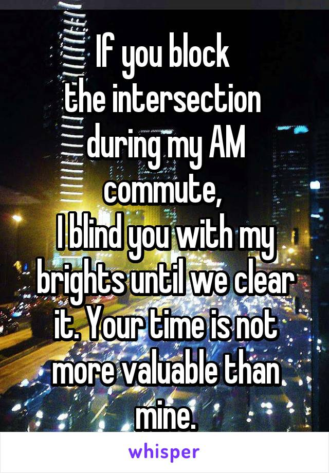 If you block  the intersection  during my AM commute,  I blind you with my brights until we clear it. Your time is not more valuable than mine.