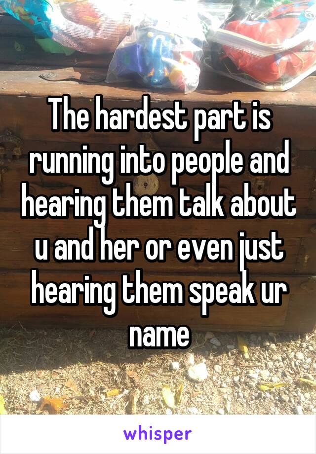The hardest part is running into people and hearing them talk about u and her or even just hearing them speak ur name