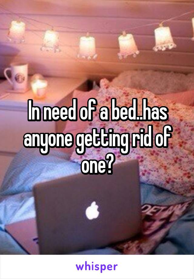 In need of a bed..has anyone getting rid of one?