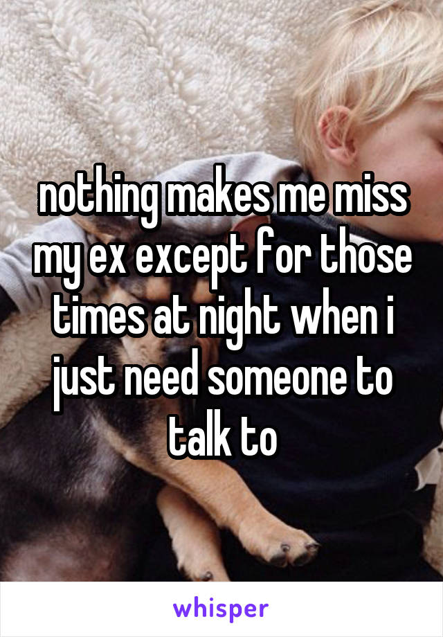 nothing makes me miss my ex except for those times at night when i just need someone to talk to