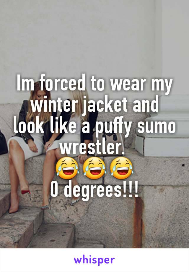 Im forced to wear my winter jacket and look like a puffy sumo wrestler.  😂😂😂 0 degrees!!!