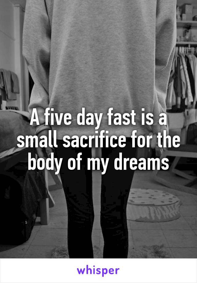 A five day fast is a small sacrifice for the body of my dreams