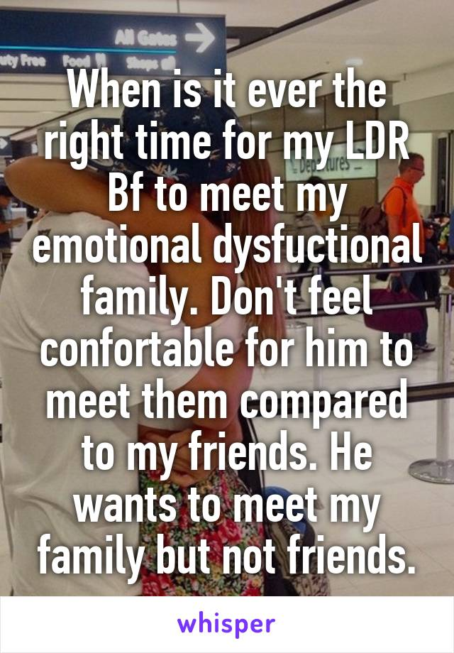 When is it ever the right time for my LDR Bf to meet my emotional dysfuctional family. Don't feel confortable for him to meet them compared to my friends. He wants to meet my family but not friends.