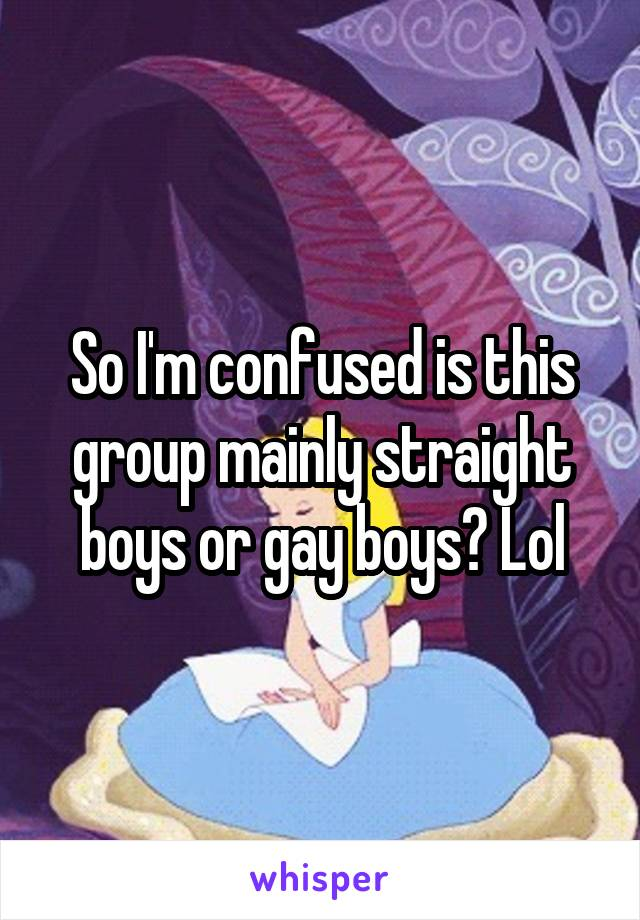 So I'm confused is this group mainly straight boys or gay boys? Lol