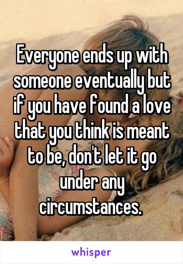 Everyone ends up with someone eventually but if you have found a love that you think is meant to be, don't let it go under any circumstances.