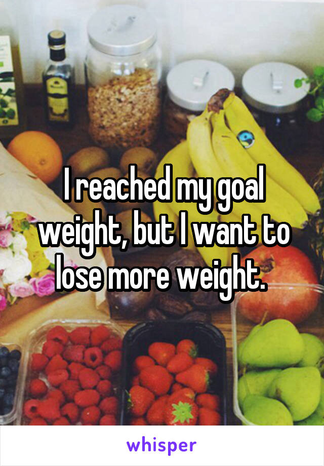 I reached my goal weight, but I want to lose more weight.
