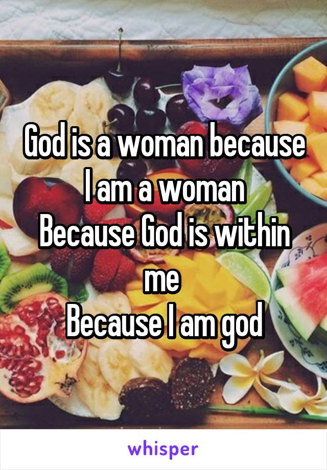God is a woman because I am a woman Because God is within me  Because I am god