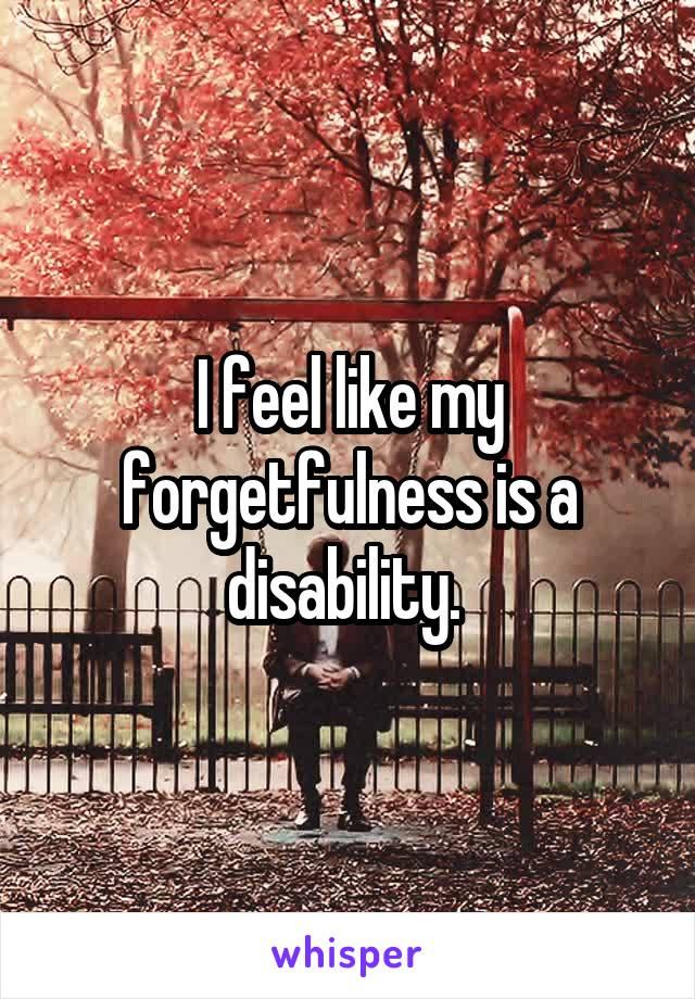 I feel like my forgetfulness is a disability.