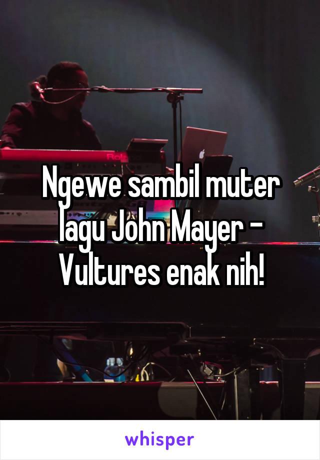 Ngewe sambil muter lagu John Mayer - Vultures enak nih!