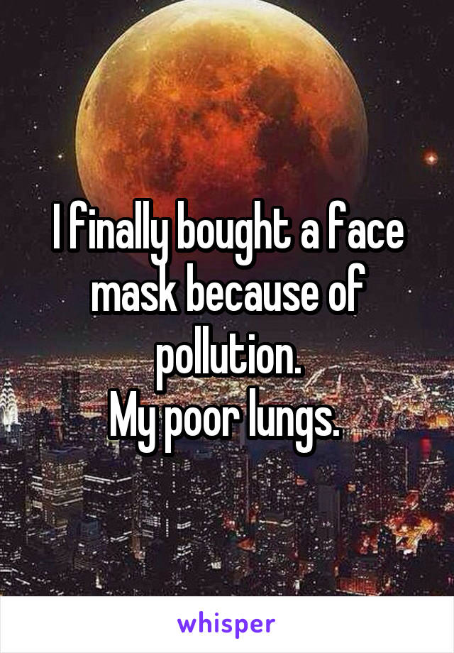 I finally bought a face mask because of pollution. My poor lungs.