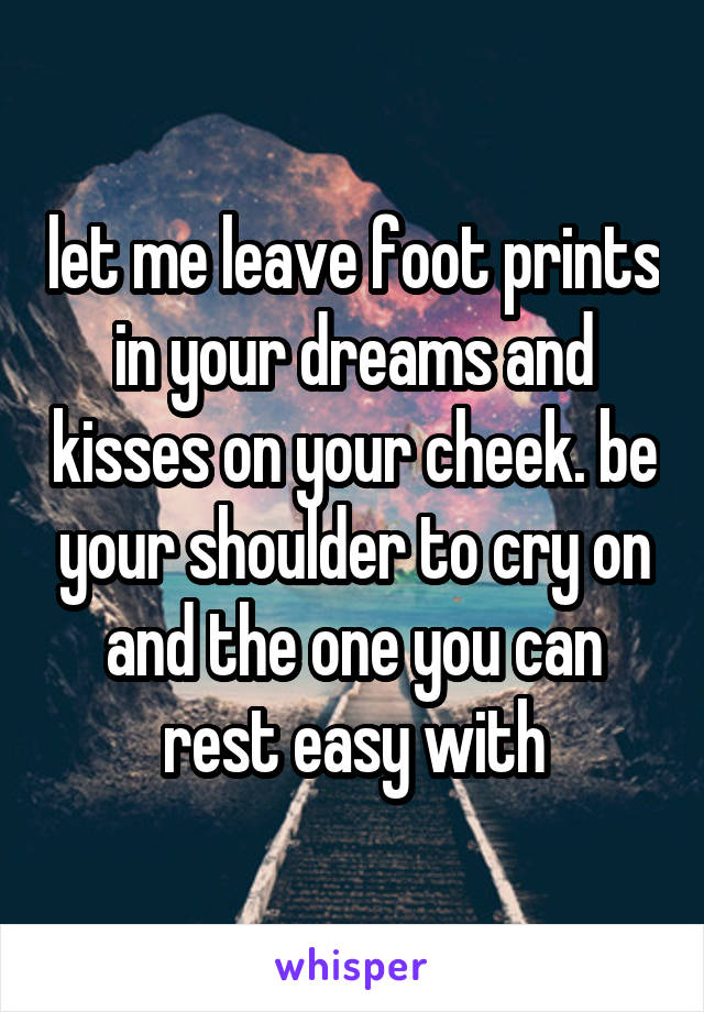 let me leave foot prints in your dreams and kisses on your cheek. be your shoulder to cry on and the one you can rest easy with