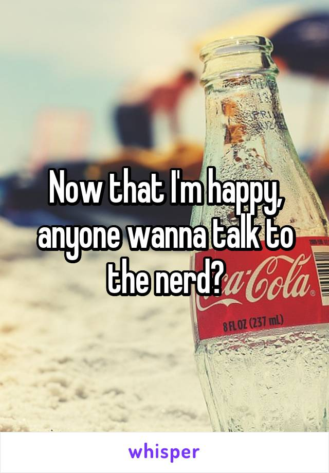 Now that I'm happy, anyone wanna talk to the nerd?