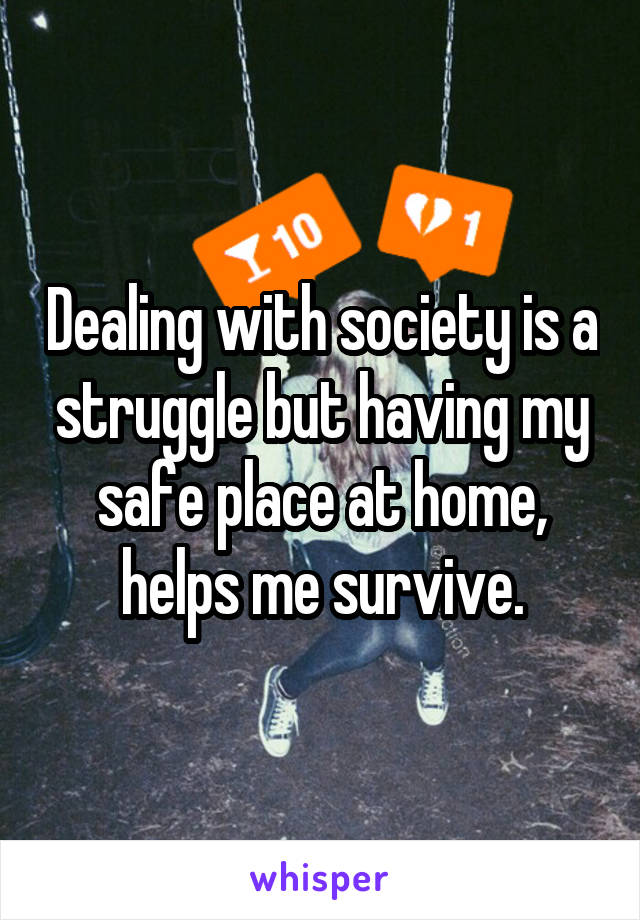 Dealing with society is a struggle but having my safe place at home, helps me survive.