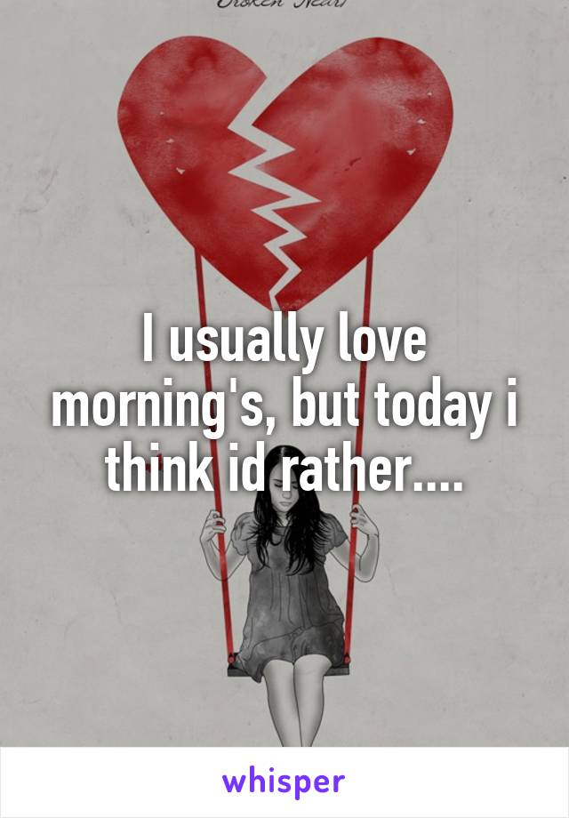 I usually love morning's, but today i think id rather....