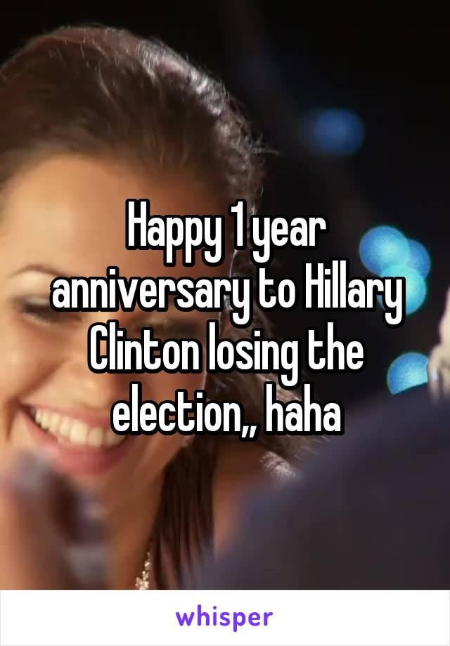 Happy 1 year anniversary to Hillary Clinton losing the election,, haha