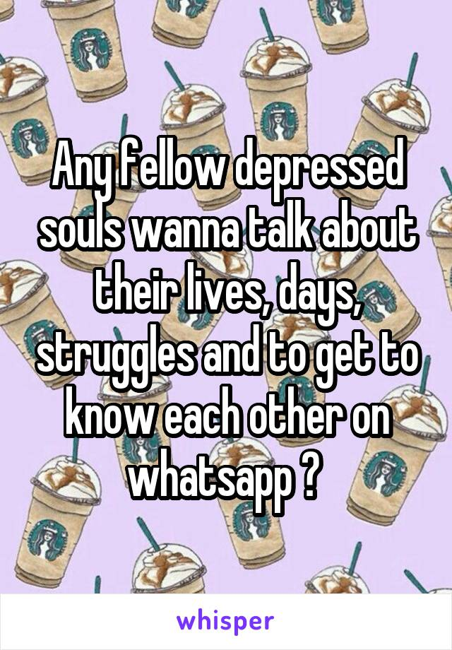 Any fellow depressed souls wanna talk about their lives, days, struggles and to get to know each other on whatsapp ?