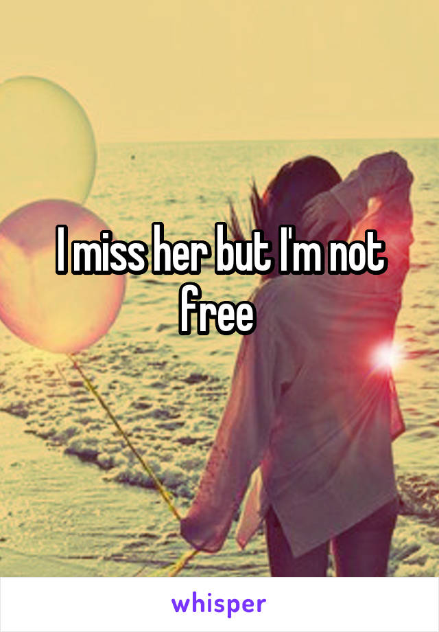 I miss her but I'm not free