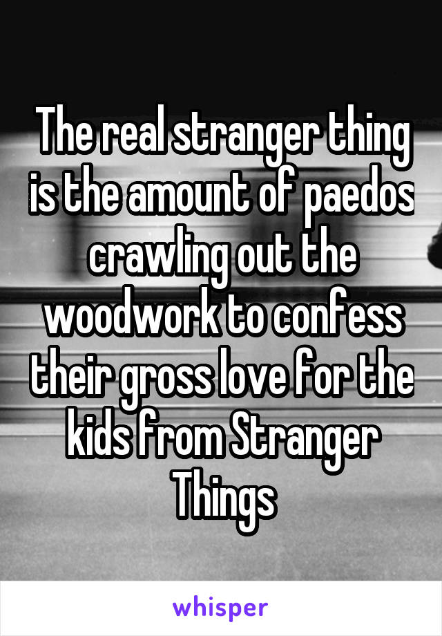 The real stranger thing is the amount of paedos crawling out the woodwork to confess their gross love for the kids from Stranger Things