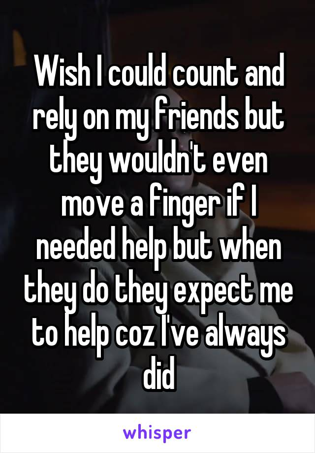 Wish I could count and rely on my friends but they wouldn't even move a finger if I needed help but when they do they expect me to help coz I've always did