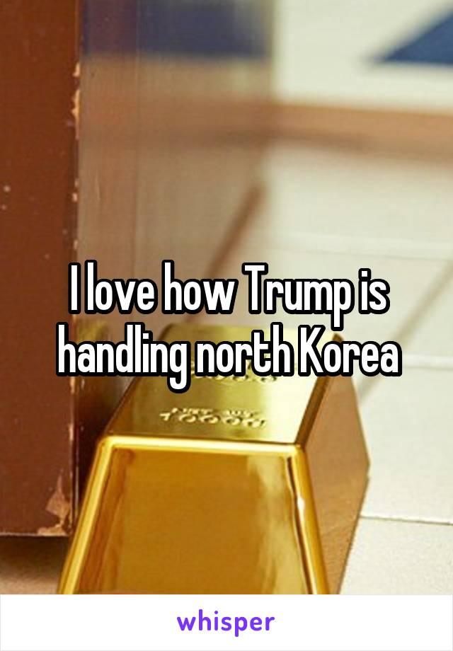 I love how Trump is handling north Korea