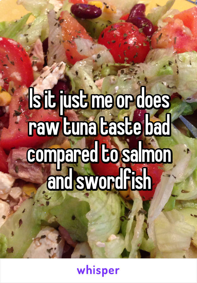 Is it just me or does raw tuna taste bad compared to salmon and swordfish