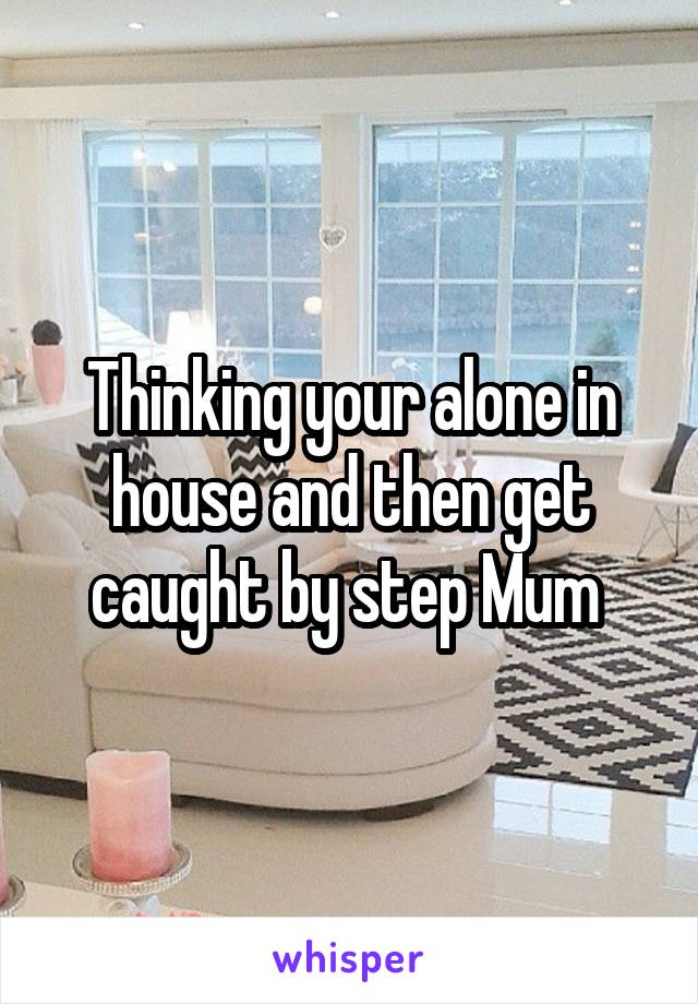 Thinking your alone in house and then get caught by step Mum