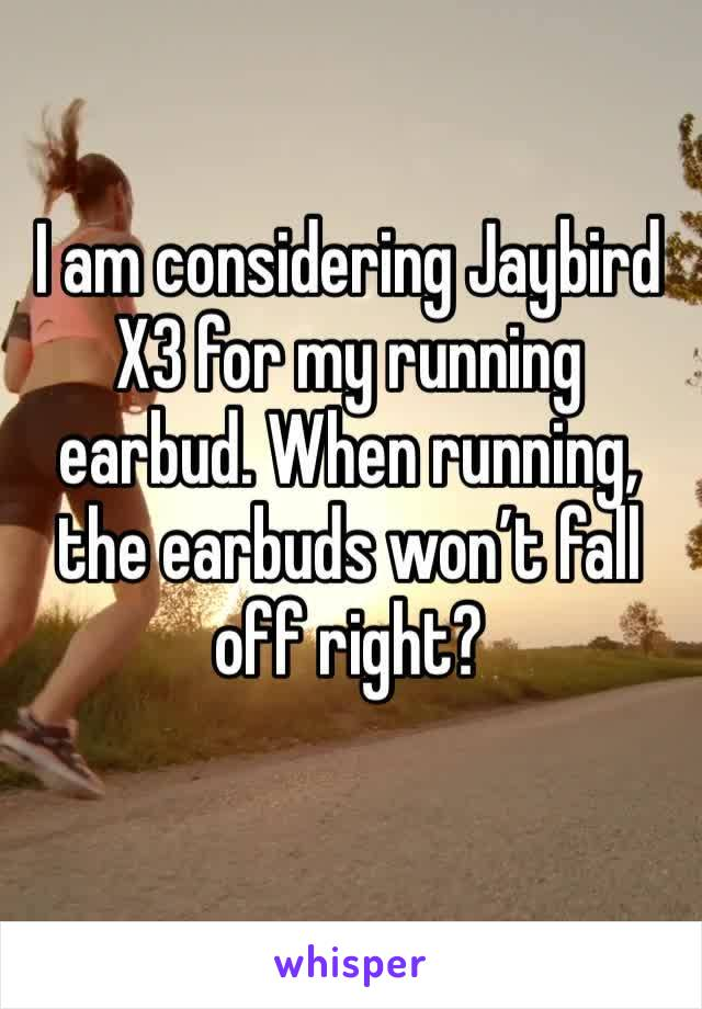 I am considering Jaybird X3 for my running earbud. When running, the earbuds won't fall off right?