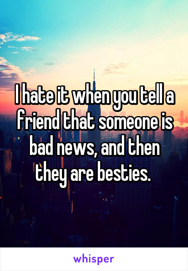 I hate it when you tell a friend that someone is bad news, and then they are besties.