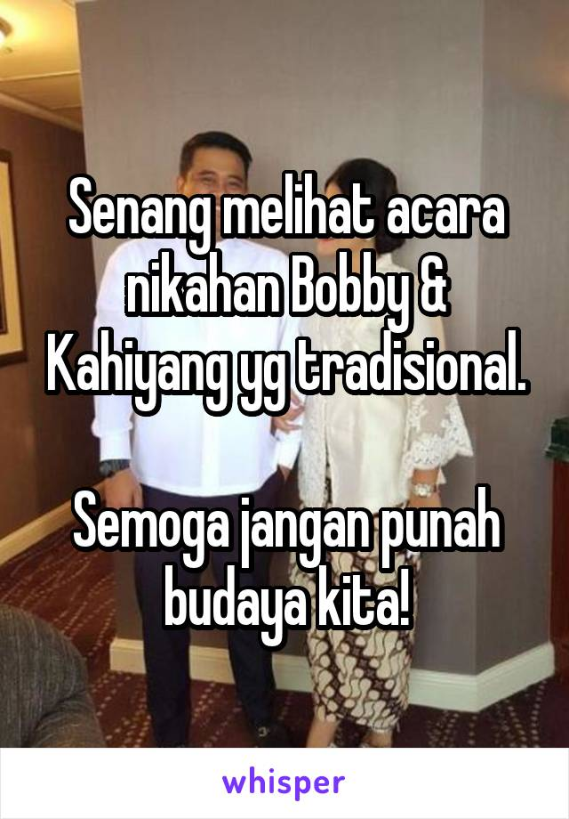 Senang melihat acara nikahan Bobby & Kahiyang yg tradisional.  Semoga jangan punah budaya kita!
